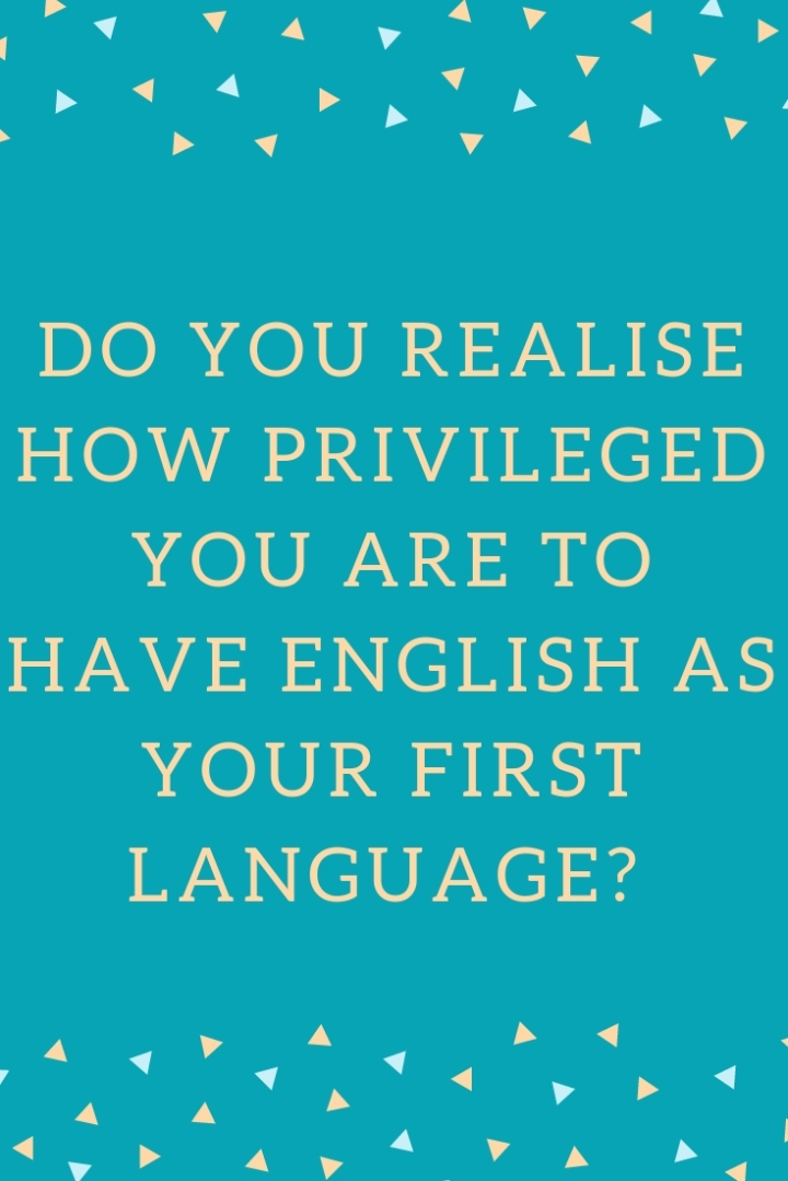 Do You realise how privileged you are to have english as your first language-.jpg